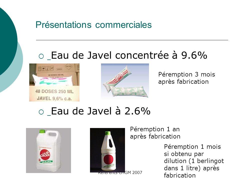 Référents CHGM 2007 Présentations commerciales Eau de Javel concentrée à 9.6% Eau de Javel à 2.6% Péremption 3 mois après fabrication Péremption 1 an après fabrication Péremption 1 mois si obtenu par dilution (1 berlingot dans 1 litre) après fabrication
