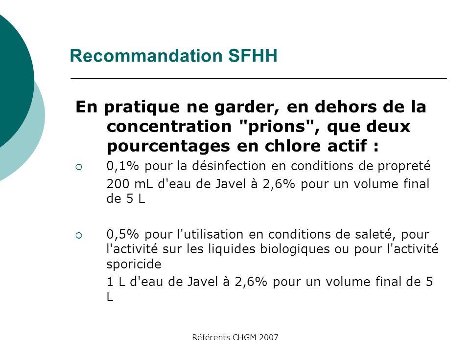Référents CHGM 2007 Recommandation SFHH En pratique ne garder, en dehors de la concentration prions , que deux pourcentages en chlore actif : 0,1% pour la désinfection en conditions de propreté 200 mL d eau de Javel à 2,6% pour un volume final de 5 L 0,5% pour l utilisation en conditions de saleté, pour l activité sur les liquides biologiques ou pour l activité sporicide 1 L d eau de Javel à 2,6% pour un volume final de 5 L
