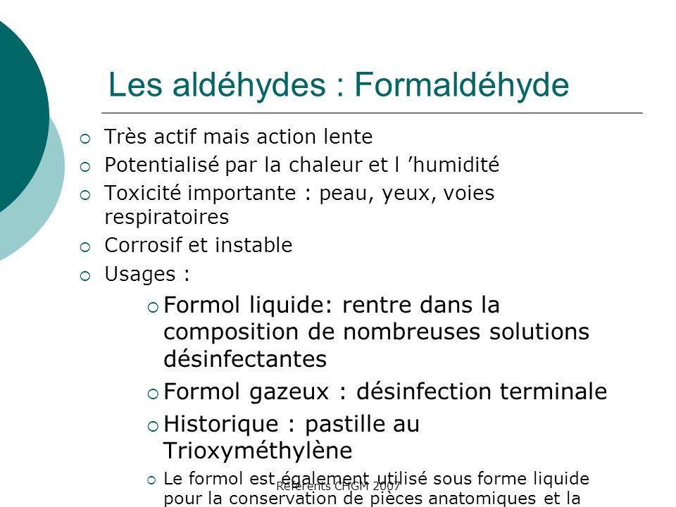 Référents CHGM 2007 Les aldéhydes : Formaldéhyde Très actif mais action lente Potentialisé par la chaleur et l humidité Toxicité importante : peau, ye