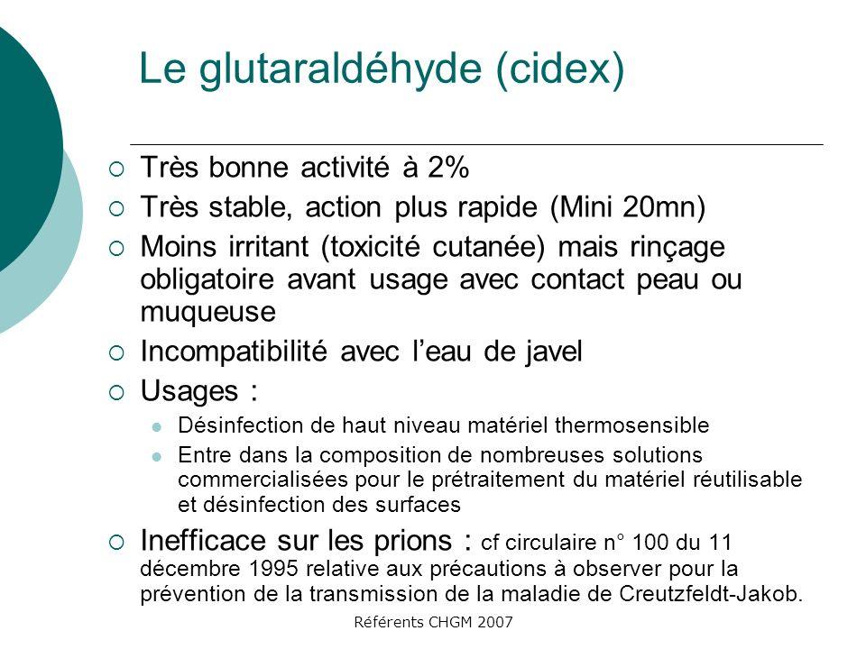 Référents CHGM 2007 Le glutaraldéhyde (cidex) Très bonne activité à 2% Très stable, action plus rapide (Mini 20mn) Moins irritant (toxicité cutanée) m