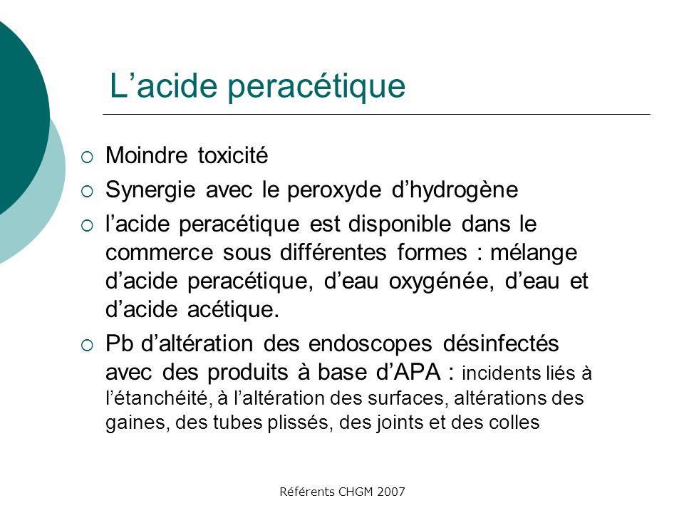 Référents CHGM 2007 Lacide peracétique Moindre toxicité Synergie avec le peroxyde dhydrogène lacide peracétique est disponible dans le commerce sous différentes formes : mélange dacide peracétique, deau oxygénée, deau et dacide acétique.
