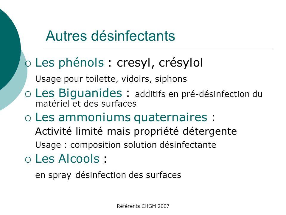 Référents CHGM 2007 Autres désinfectants Les phénols : cresyl, crésylol Usage pour toilette, vidoirs, siphons Les Biguanides : additifs en pré-désinfe