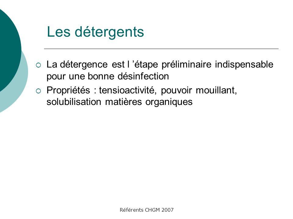 Référents CHGM 2007 Les détergents La détergence est l étape préliminaire indispensable pour une bonne désinfection Propriétés : tensioactivité, pouvoir mouillant, solubilisation matières organiques