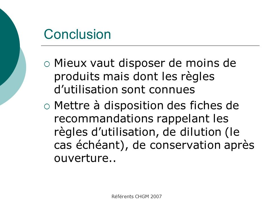 Référents CHGM 2007 Conclusion Mieux vaut disposer de moins de produits mais dont les règles dutilisation sont connues Mettre à disposition des fiches de recommandations rappelant les règles dutilisation, de dilution (le cas échéant), de conservation après ouverture..