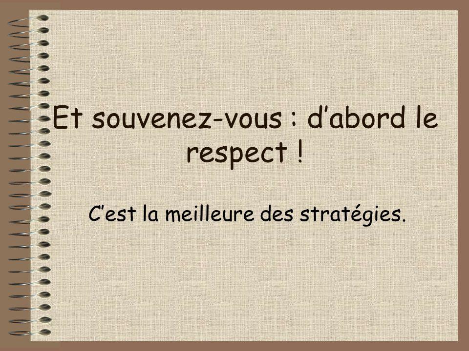Et souvenez-vous : dabord le respect ! Cest la meilleure des stratégies.