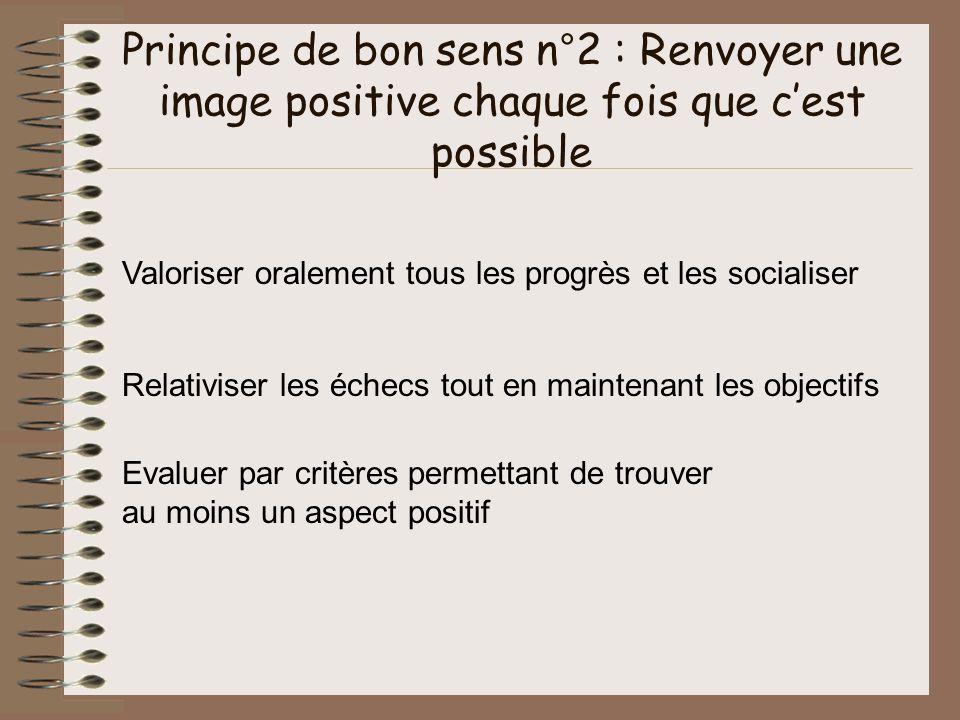 Principe de bon sens n°2 : Renvoyer une image positive chaque fois que cest possible Valoriser oralement tous les progrès et les socialiser Relativise