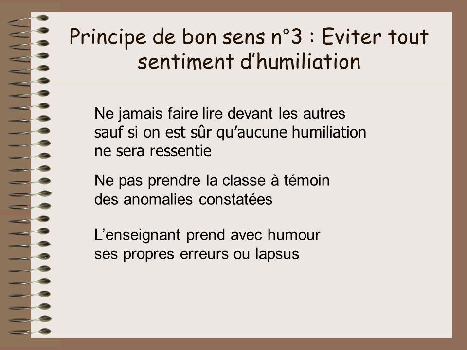 Principe de bon sens n°3 : Eviter tout sentiment dhumiliation Ne jamais faire lire devant les autres sauf si on est sûr quaucune humiliation ne sera r