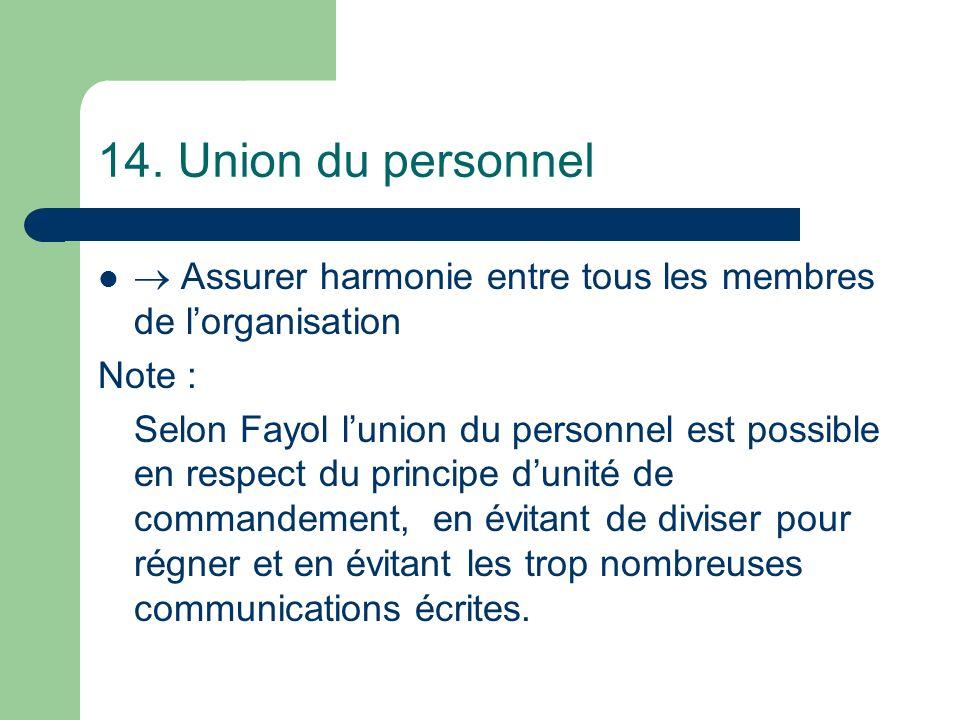 14. Union du personnel Assurer harmonie entre tous les membres de lorganisation Note : Selon Fayol lunion du personnel est possible en respect du prin