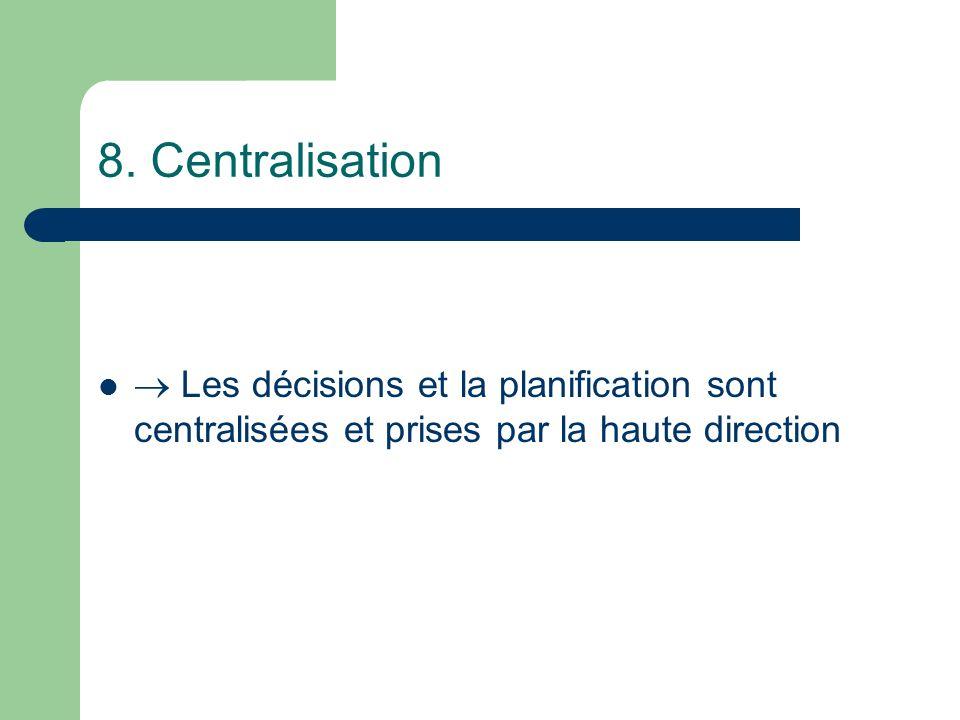 8. Centralisation Les décisions et la planification sont centralisées et prises par la haute direction