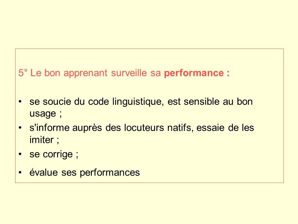 5° Le bon apprenant surveille sa performance : se soucie du code linguistique, est sensible au bon usage ; s'informe auprès des locuteurs natifs, essa