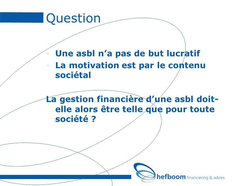 Question -Une asbl na pas de but lucratif -La motivation est par le contenu sociétal La gestion financière dune asbl doit- elle alors être telle que pour toute société