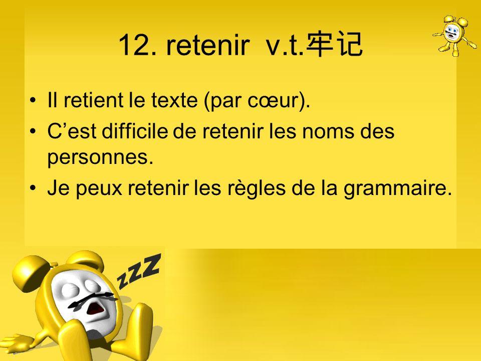 12. retenir v.t. Il retient le texte (par cœur). Cest difficile de retenir les noms des personnes. Je peux retenir les règles de la grammaire.
