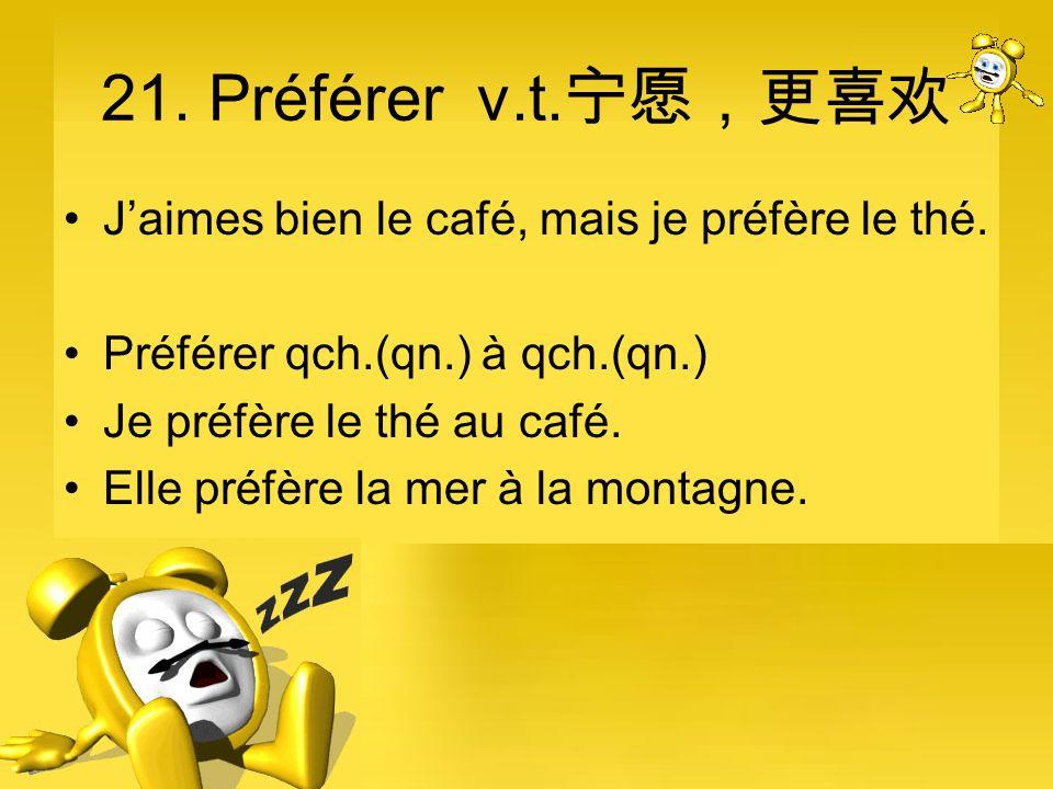 21. Préférer v.t. Jaimes bien le café, mais je préfère le thé. Préférer qch.(qn.) à qch.(qn.) Je préfère le thé au café. Elle préfère la mer à la mont