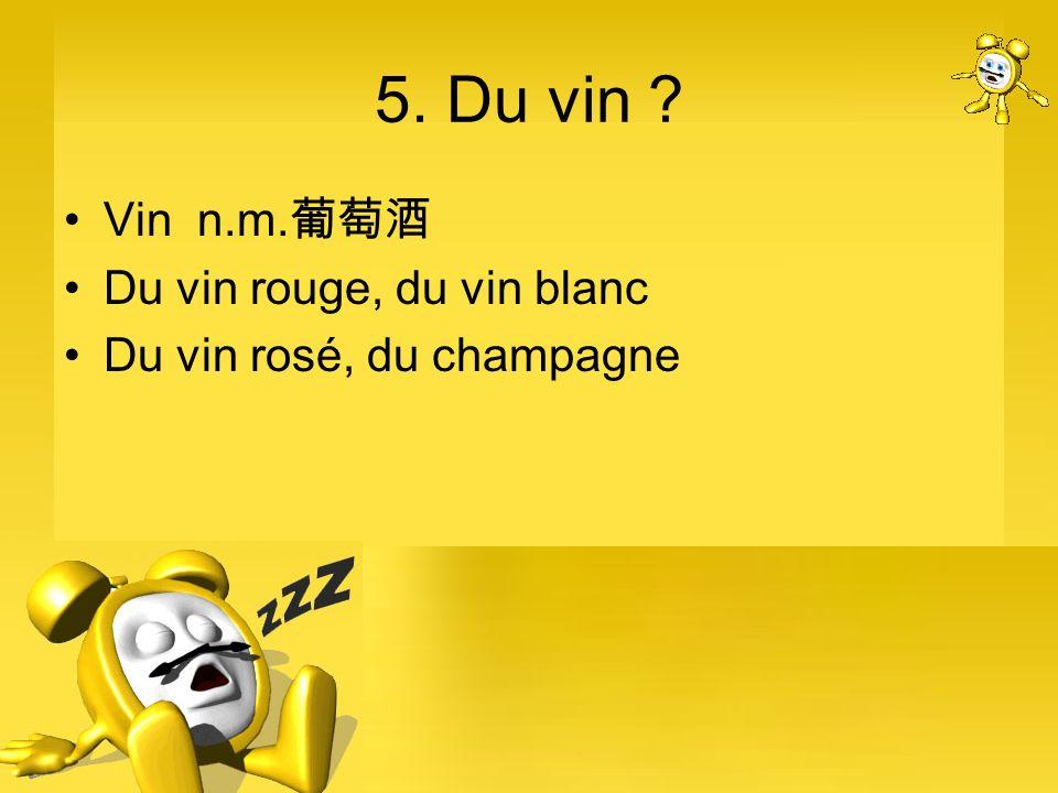 5. Du vin ? Vin n.m. Du vin rouge, du vin blanc Du vin rosé, du champagne