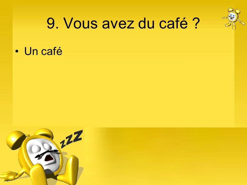 9. Vous avez du café ? Un café