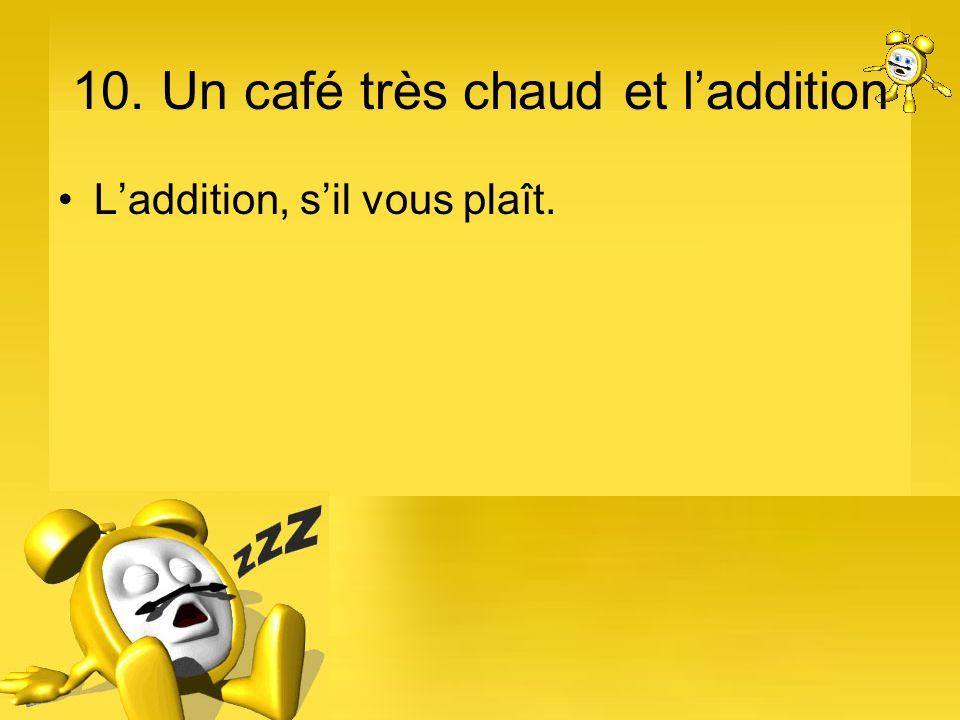 10. Un café très chaud et laddition Laddition, sil vous plaît.