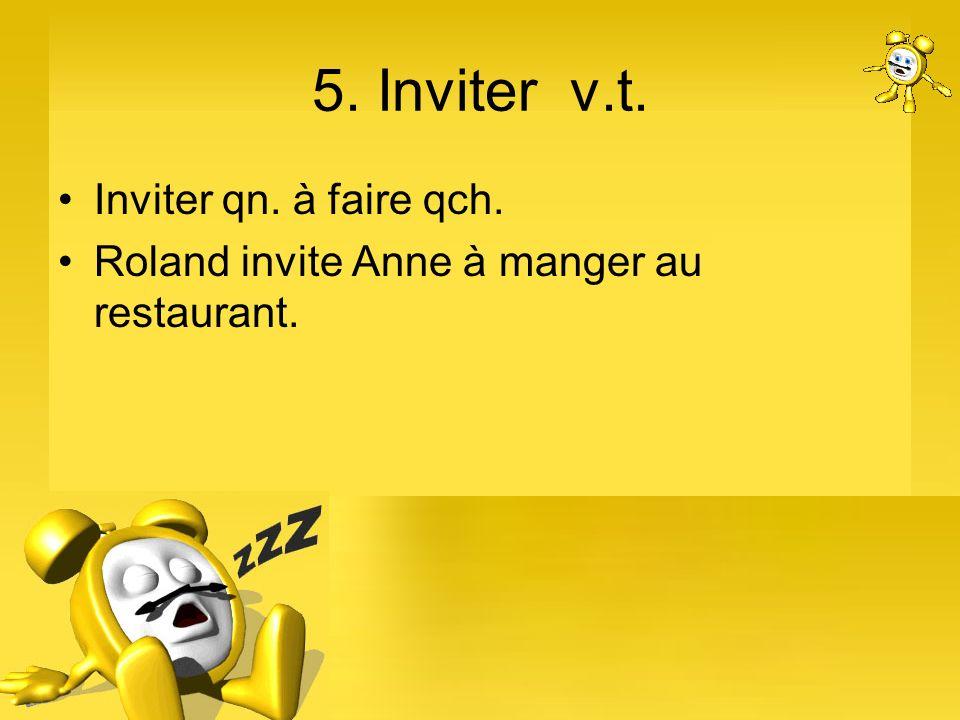 5. Inviter v.t. Inviter qn. à faire qch. Roland invite Anne à manger au restaurant.