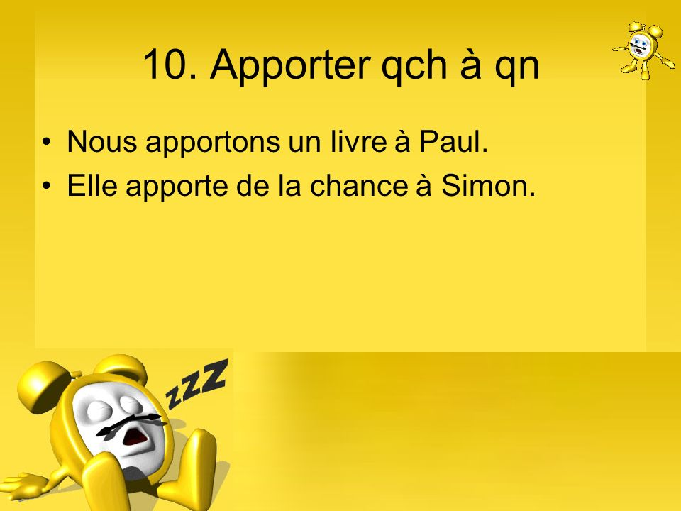 10. Apporter qch à qn Nous apportons un livre à Paul. Elle apporte de la chance à Simon.