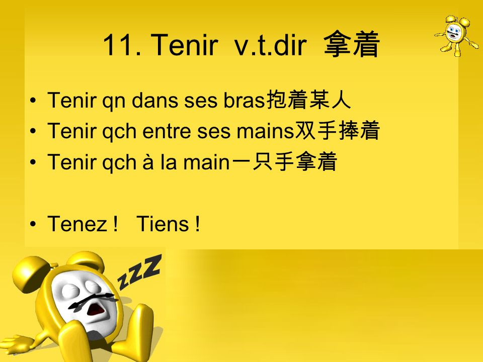 11. Tenir v.t.dir Tenir qn dans ses bras Tenir qch entre ses mains Tenir qch à la main Tenez ! Tiens !