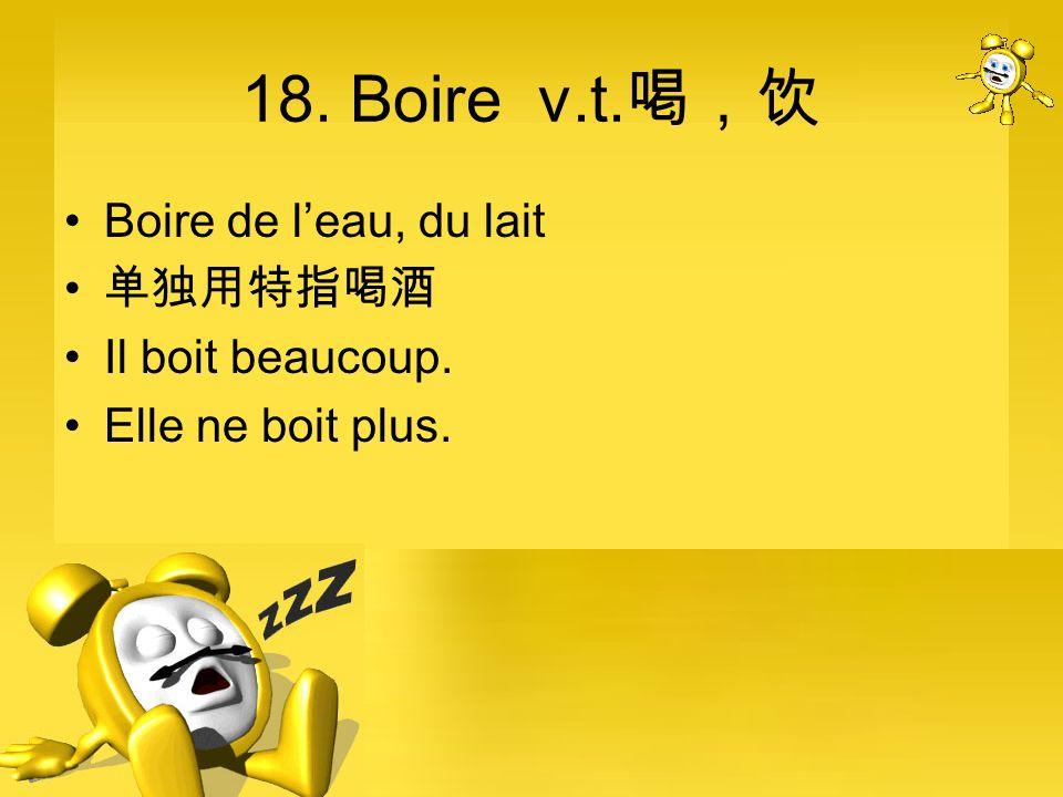 18. Boire v.t. Boire de leau, du lait Il boit beaucoup. Elle ne boit plus.