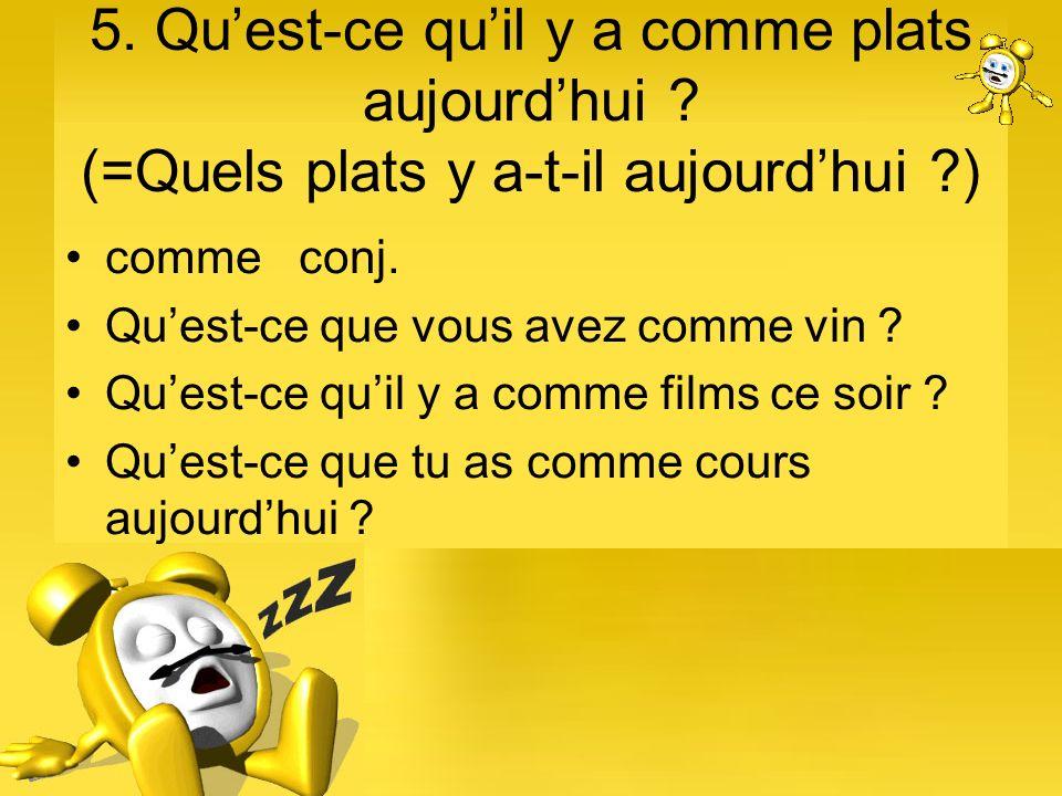 5. Quest-ce quil y a comme plats aujourdhui ? (=Quels plats y a-t-il aujourdhui ?) comme conj. Quest-ce que vous avez comme vin ? Quest-ce quil y a co