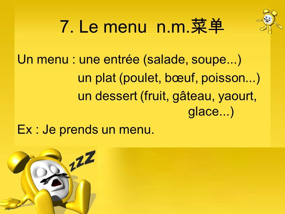 7. Le menu n.m. Un menu : une entrée (salade, soupe...) un plat (poulet, bœuf, poisson...) un dessert (fruit, gâteau, yaourt, glace...) Ex : Je prends