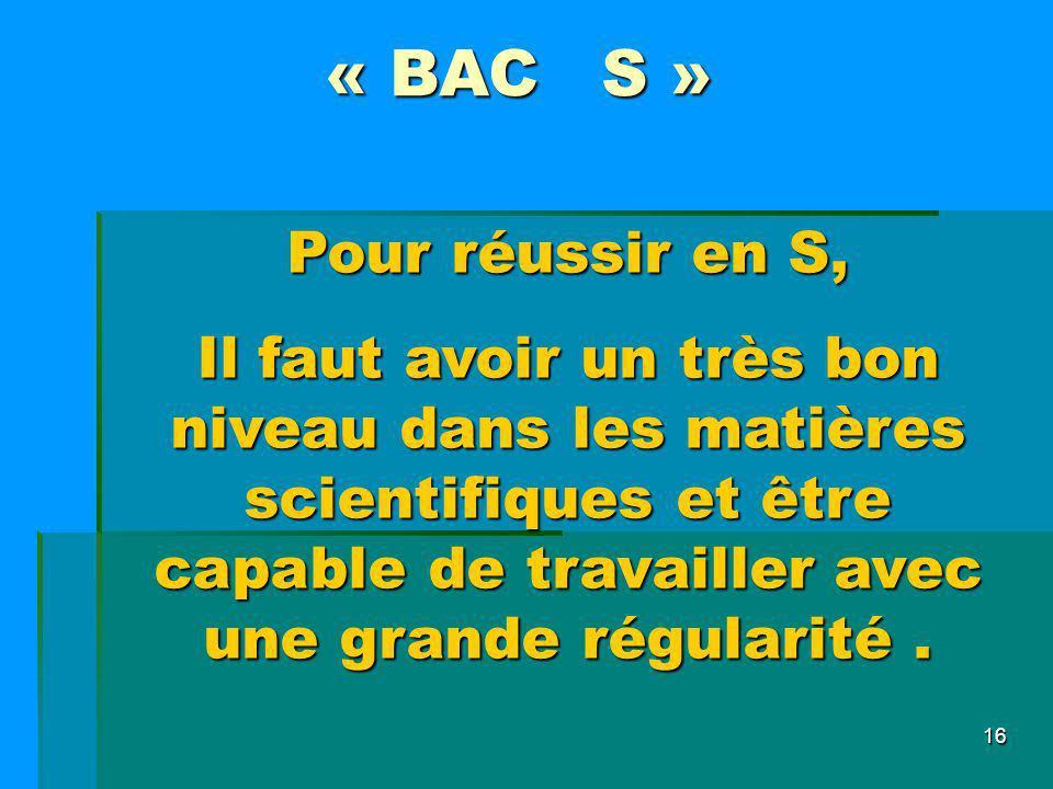 16 « BAC S » Pour réussir en S, Il faut avoir un très bon niveau dans les matières scientifiques et être capable de travailler avec une grande régular