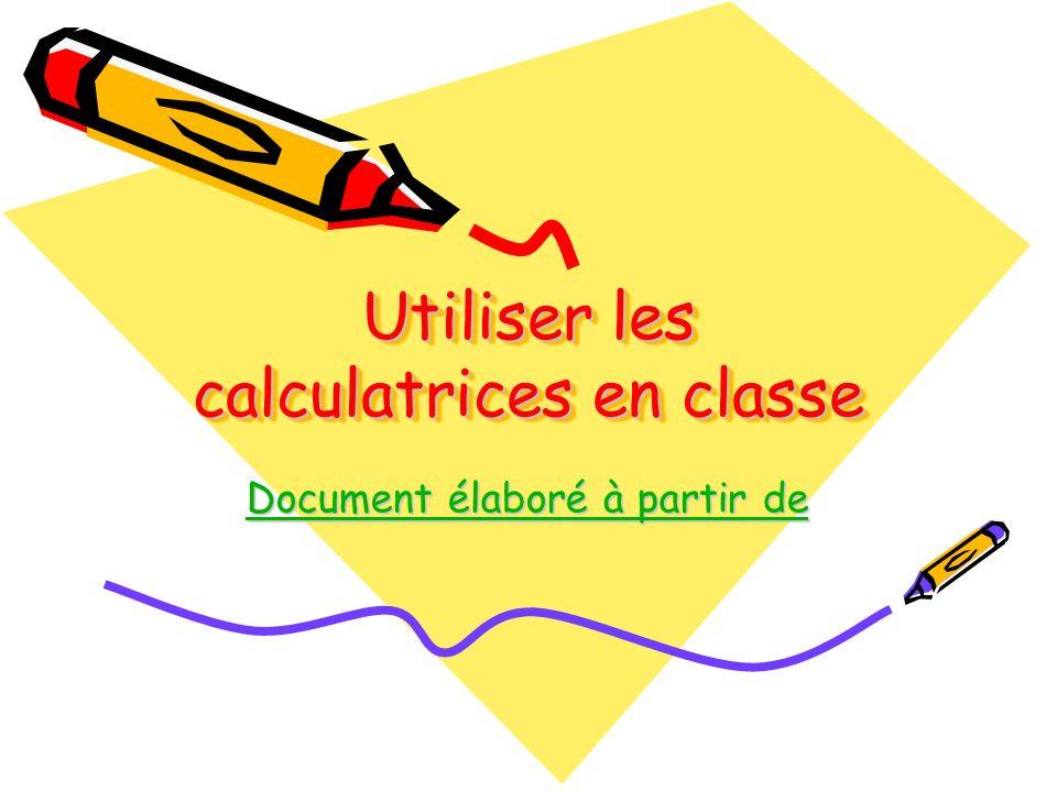 Utiliser les calculatrices en classe Document élaboré à partir de Document élaboré à partir de