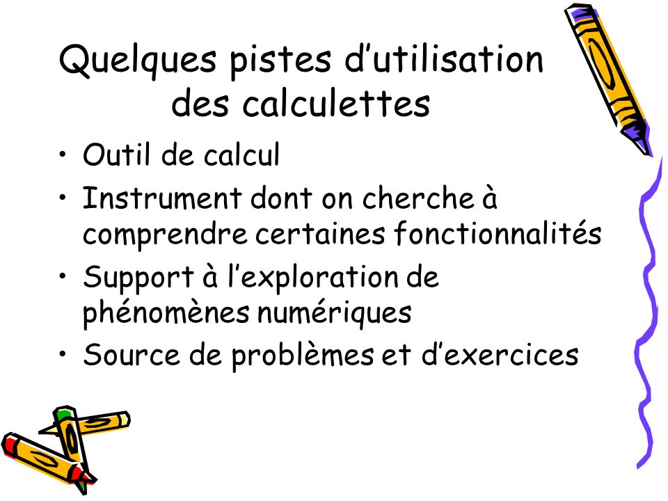 Quelques pistes dutilisation des calculettes Outil de calcul Instrument dont on cherche à comprendre certaines fonctionnalités Support à lexploration de phénomènes numériques Source de problèmes et dexercices