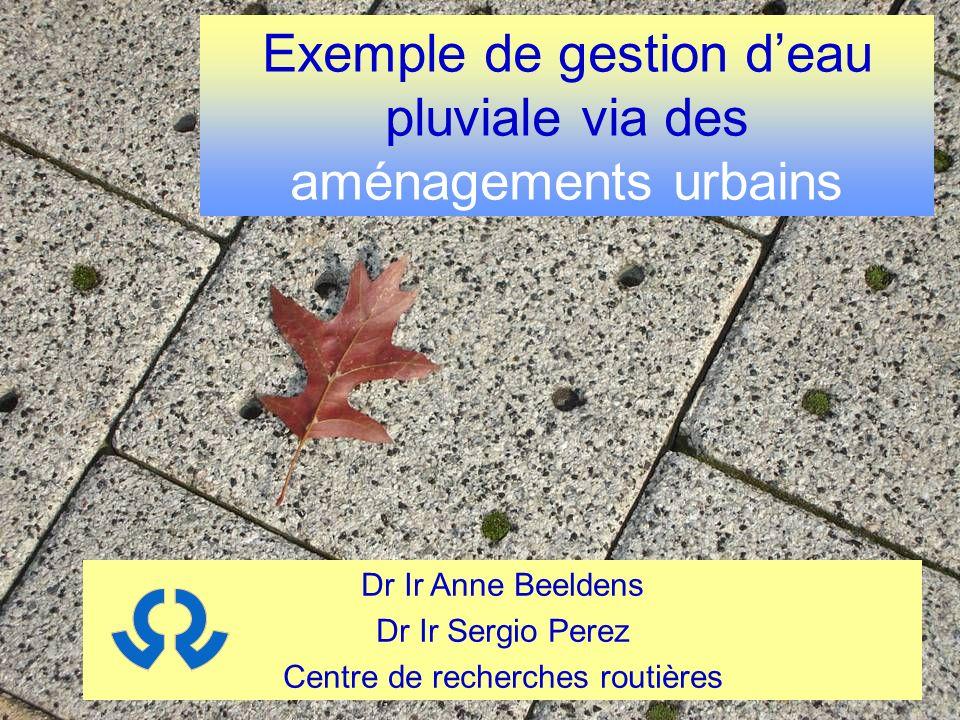 Dr Ir Anne Beeldens Dr Ir Sergio Perez Centre de recherches routières Exemple de gestion deau pluviale via des aménagements urbains