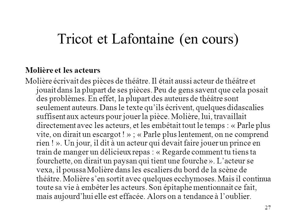 27 Tricot et Lafontaine (en cours) Molière et les acteurs Molière écrivait des pièces de théâtre. Il était aussi acteur de théâtre et jouait dans la p