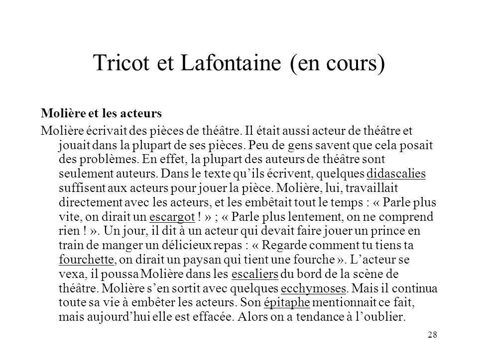 28 Tricot et Lafontaine (en cours) Molière et les acteurs Molière écrivait des pièces de théâtre. Il était aussi acteur de théâtre et jouait dans la p