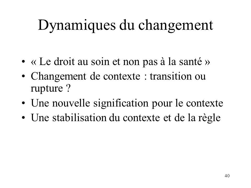 40 Dynamiques du changement « Le droit au soin et non pas à la santé » Changement de contexte : transition ou rupture ? Une nouvelle signification pou