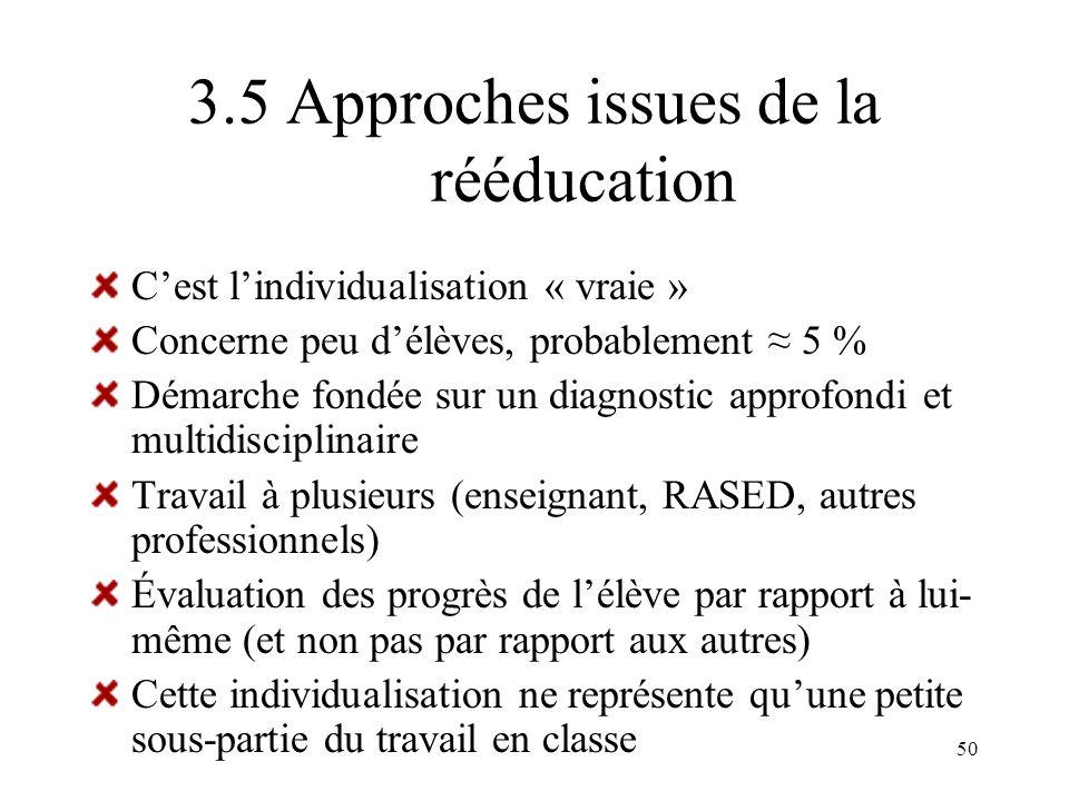 50 3.5 Approches issues de la rééducation Cest lindividualisation « vraie » Concerne peu délèves, probablement 5 % Démarche fondée sur un diagnostic a