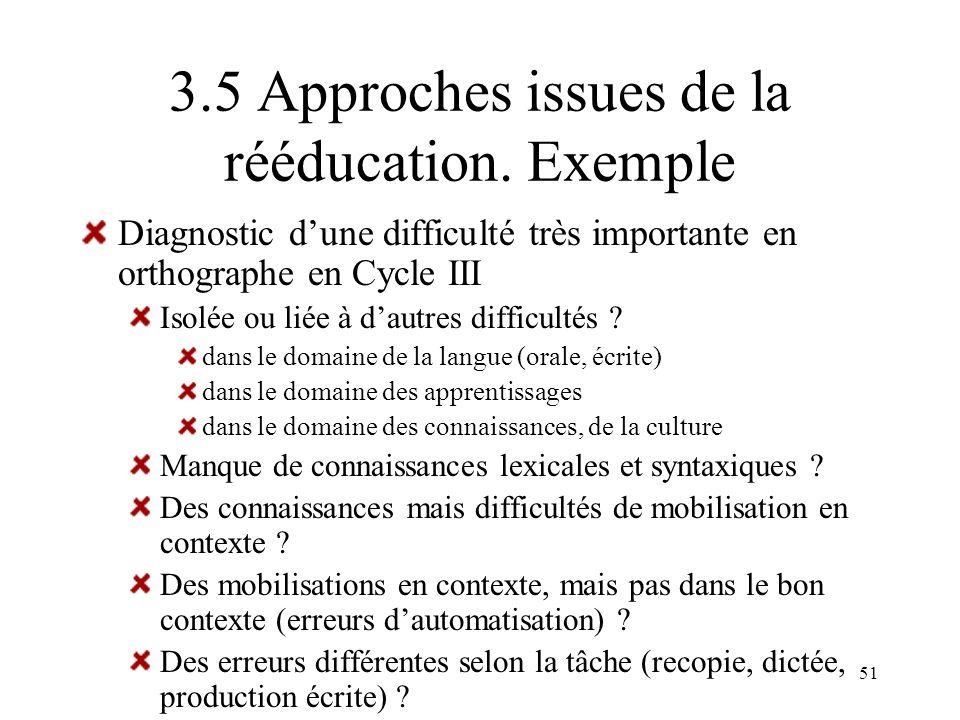 51 3.5 Approches issues de la rééducation. Exemple Diagnostic dune difficulté très importante en orthographe en Cycle III Isolée ou liée à dautres dif