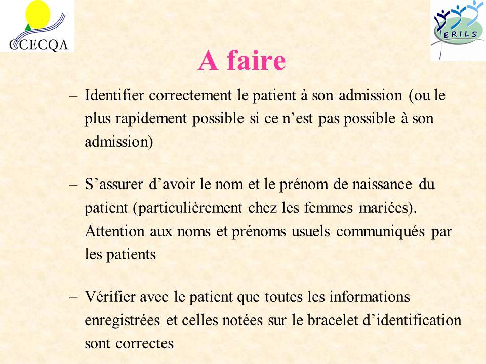 A faire –Identifier correctement le patient à son admission (ou le plus rapidement possible si ce nest pas possible à son admission) –Sassurer davoir