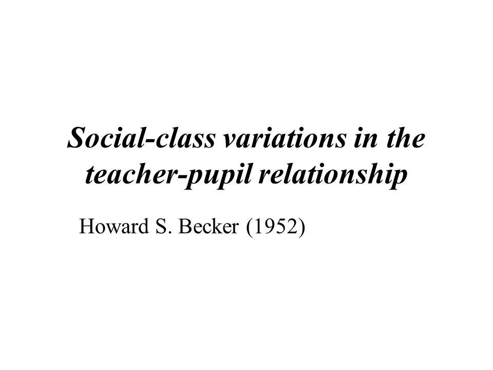 Social-class variations in the teacher-pupil relationship Howard S. Becker (1952)