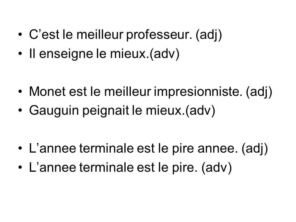 Cest le meilleur professeur. (adj) Il enseigne le mieux.(adv) Monet est le meilleur impresionniste. (adj) Gauguin peignait le mieux.(adv) Lannee termi