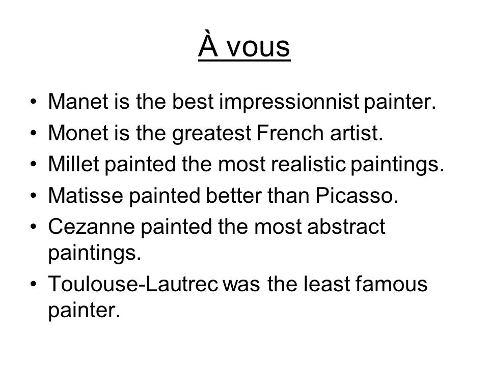 À vous Manet is the best impressionnist painter. Monet is the greatest French artist. Millet painted the most realistic paintings. Matisse painted bet