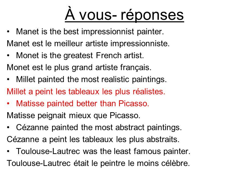 À vous- réponses Manet is the best impressionnist painter. Manet est le meilleur artiste impressionniste. Monet is the greatest French artist. Monet e