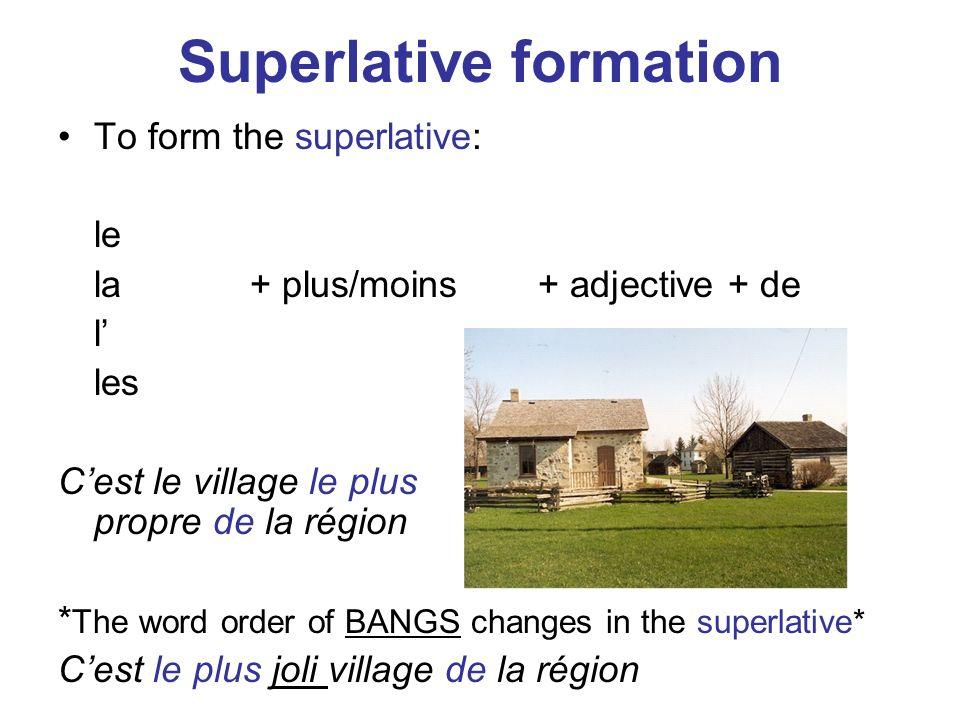 Superlative formation To form the superlative: le la+ plus/moins+ adjective + de l les Cest le village le plus propre de la région * The word order of