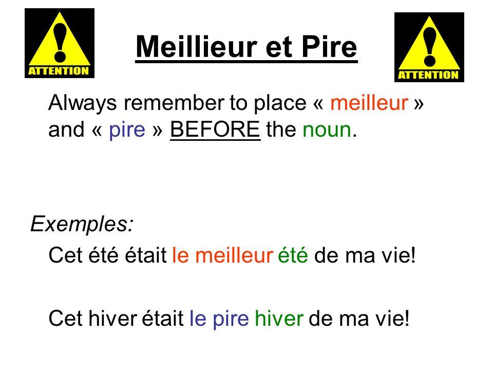 Meillieur et Pire Always remember to place « meilleur » and « pire » BEFORE the noun. Exemples: Cet été était le meilleur été de ma vie! Cet hiver éta