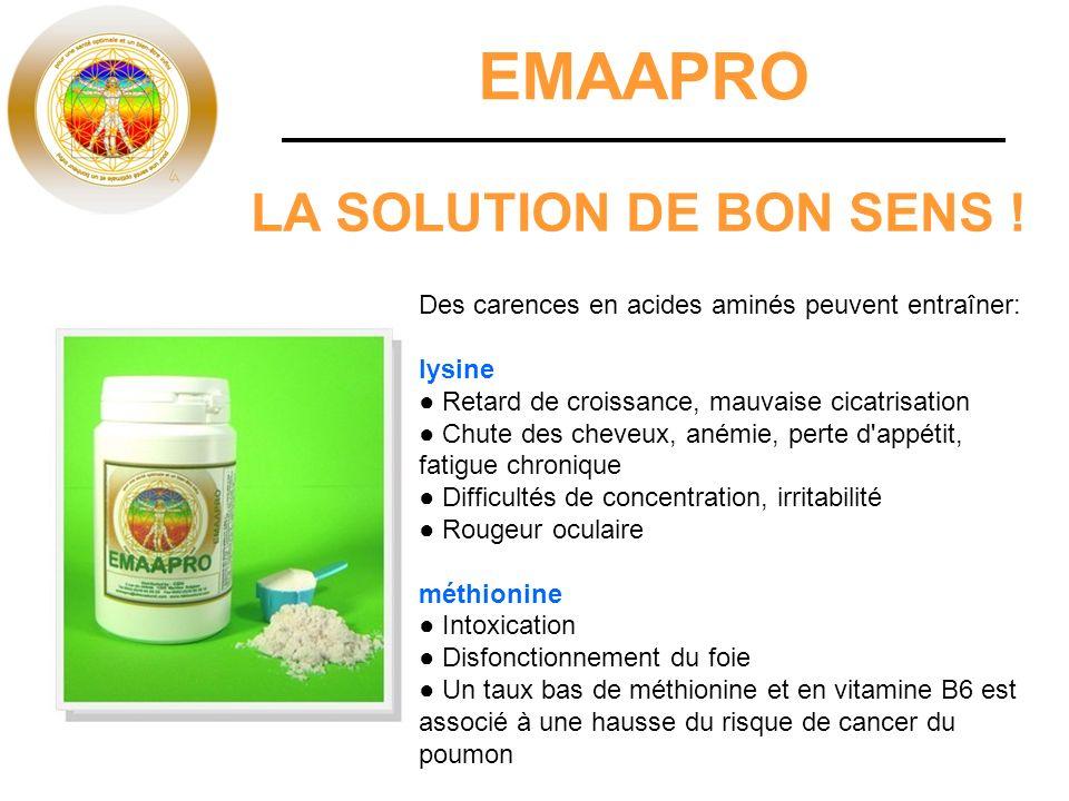 EMAAPRO LA SOLUTION DE BON SENS ! Des carences en acides aminés peuvent entraîner: lysine Retard de croissance, mauvaise cicatrisation Chute des cheve