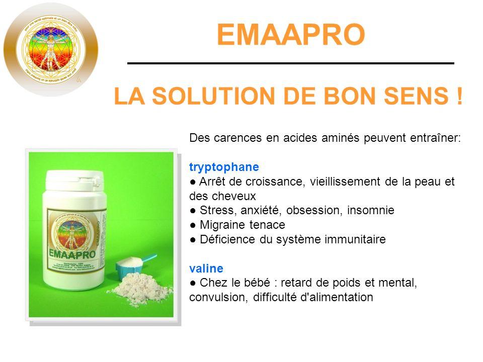 EMAAPRO LA SOLUTION DE BON SENS ! Des carences en acides aminés peuvent entraîner: tryptophane Arrêt de croissance, vieillissement de la peau et des c