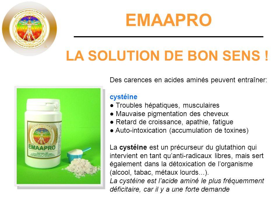 EMAAPRO LA SOLUTION DE BON SENS ! Des carences en acides aminés peuvent entraîner: cystéine Troubles hépatiques, musculaires Mauvaise pigmentation des