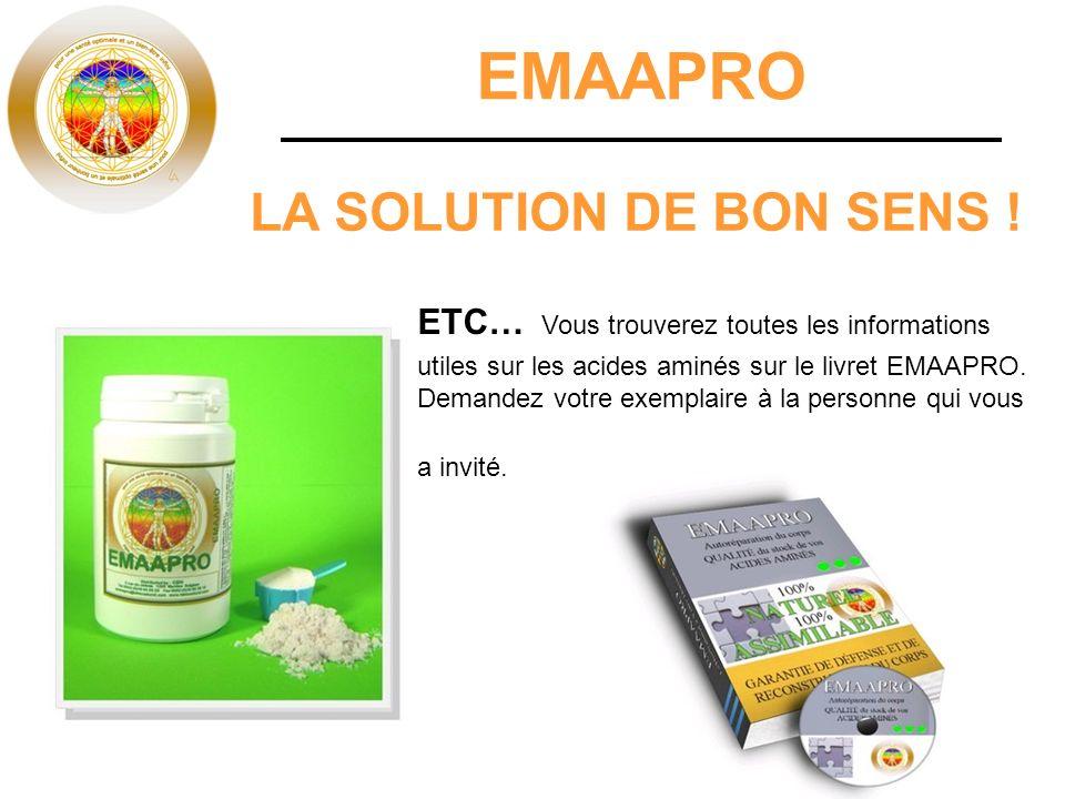 EMAAPRO LA SOLUTION DE BON SENS ! ETC… Vous trouverez toutes les informations utiles sur les acides aminés sur le livret EMAAPRO. Demandez votre exemp