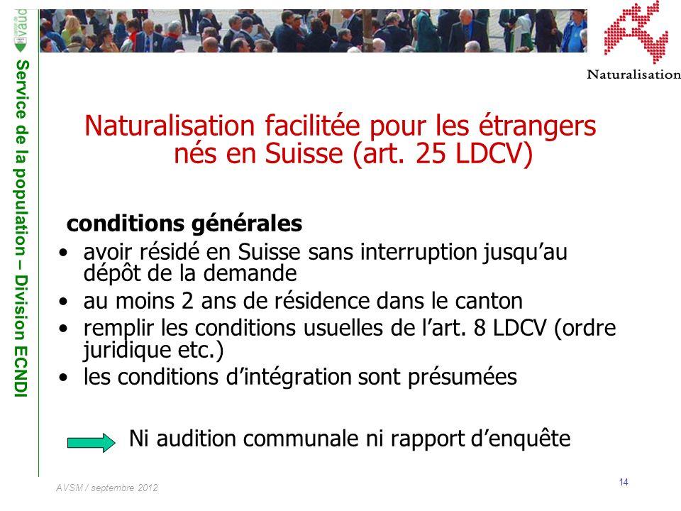 Service de la population – Division ECNDI 14 AVSM / septembre 2012 Naturalisation facilitée pour les étrangers nés en Suisse (art. 25 LDCV) conditions