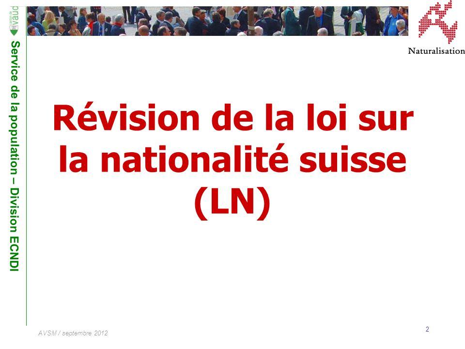 Service de la population – Division ECNDI 2 AVSM / septembre 2012 Révision de la loi sur la nationalité suisse (LN)