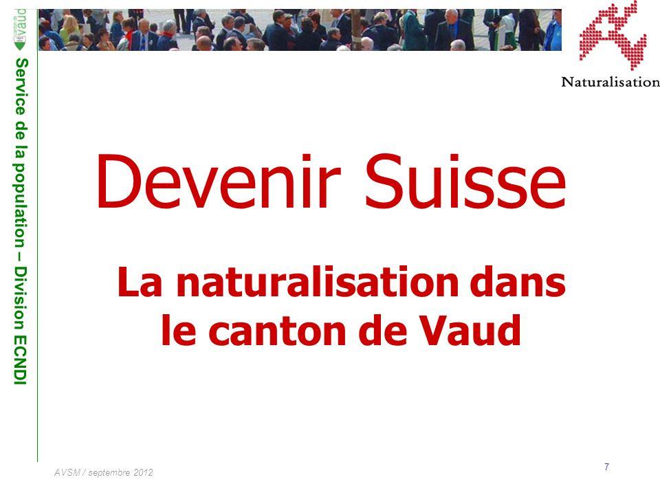 Service de la population – Division ECNDI 7 AVSM / septembre 2012 Devenir Suisse La naturalisation dans le canton de Vaud