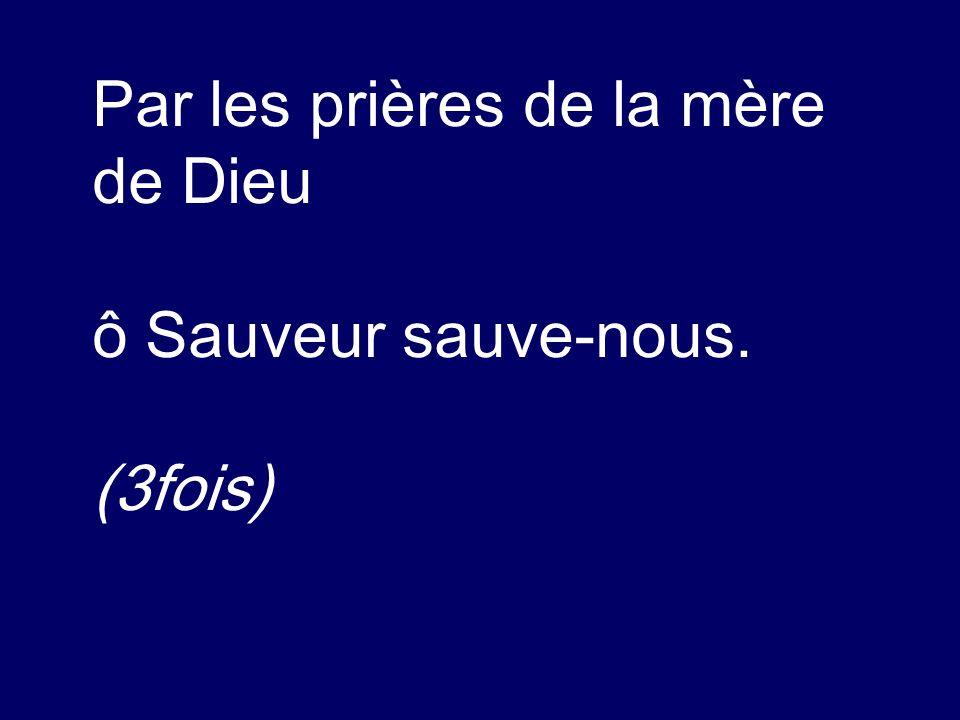 Par les prières de la mère de Dieu ô Sauveur sauve-nous. (3fois)